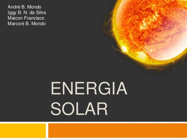 André B. MondoIggy B. N. da SilvaMaicon FranciscoMarconi B. Mondo                      ENERGIA                      SOLAR
