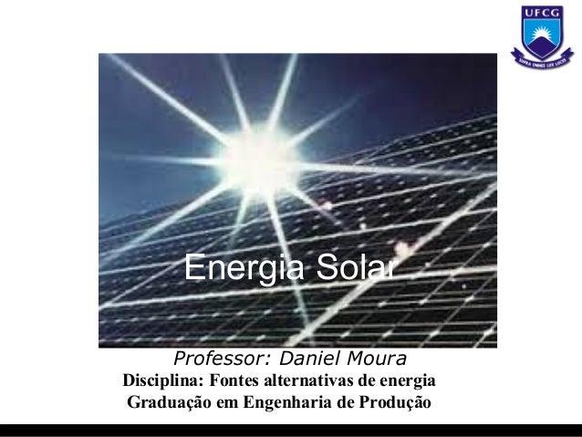 Energia Solar      Professor: Daniel MouraDisciplina: Fontes alternativas de energiaGraduação em Engenharia de Produção