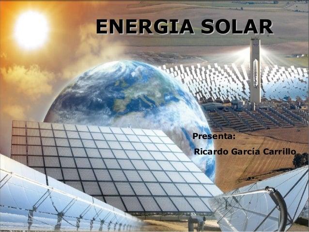 ENERGIA SOLARENERGIA SOLAR Presenta: Ricardo García Carrillo