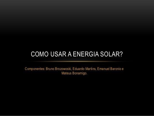 COMO USAR A ENERGIA SOLAR?  Componentes: Bruno Brozowoski, Eduardo Martins, Emanuel Baronio e  Mateus Bonamigo.
