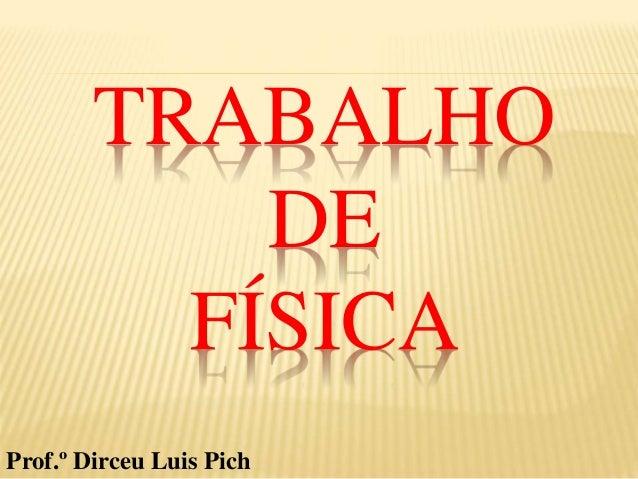 TRABALHO DE FÍSICA Prof.º Dirceu Luis Pich