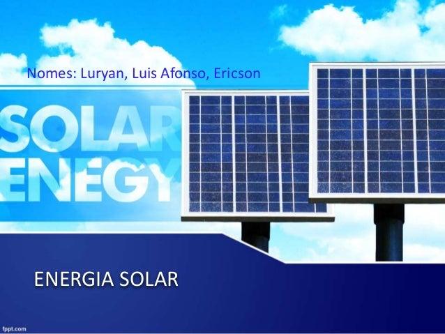 ENERGIA SOLAR Nomes: Luryan, Luis Afonso, Ericson