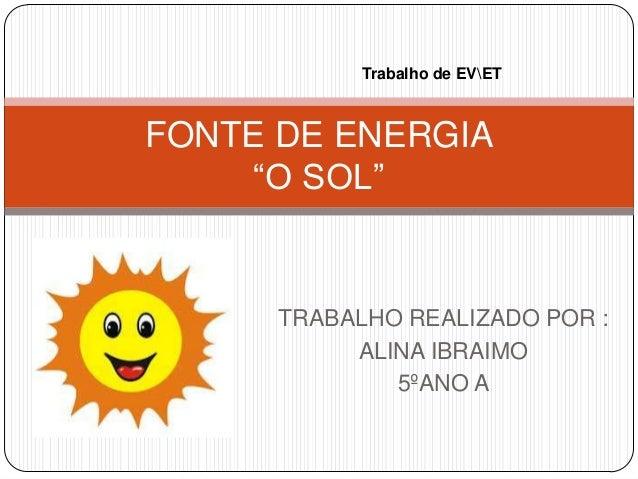 """TRABALHO REALIZADO POR : ALINA IBRAIMO 5ºANO A FONTE DE ENERGIA """"O SOL"""" Trabalho de EVET"""