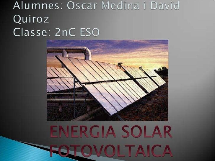 Alumnes: Oscar Medina i David QuirozClasse: 2nC ESO<br />ENERGIA SOLAR FOTOVOLTAICA<br />