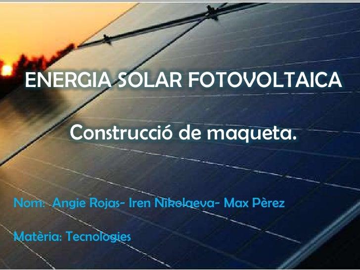 ENERGIA SOLAR FOTOVOLTAICA         Construcció de maqueta.Nom: Angie Rojas- Iren Nikolaeva- Max PèrezMatèria: Tecnologies