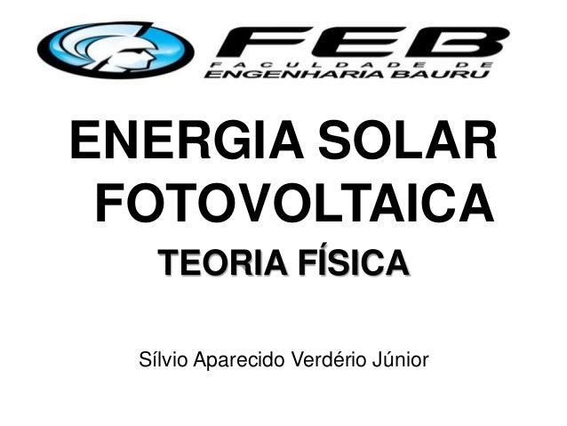ENERGIA SOLAR FOTOVOLTAICA TEORIA FÍSICA Sílvio Aparecido Verdério Júnior