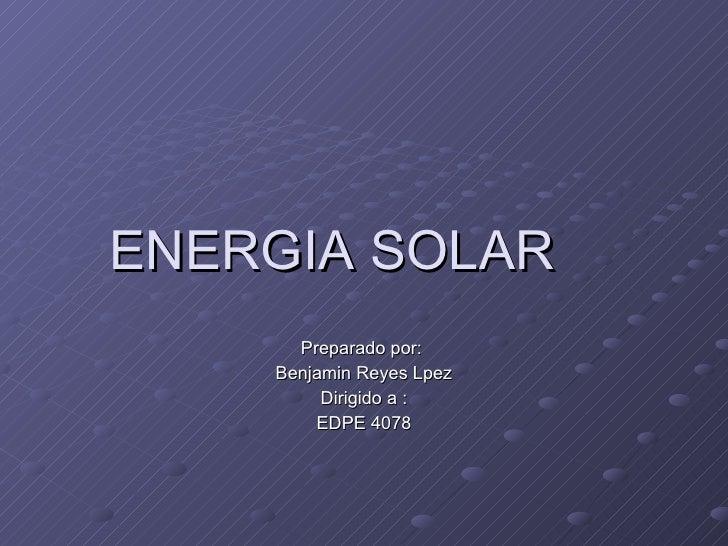 ENERGIA SOLAR Preparado por:  Benjamin Reyes Lpez Dirigido a : EDPE 4078