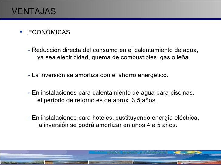 VENTAJAS <ul><li>ECONÓMICAS </li></ul><ul><li>-  Reducción directa del consumo en el calentamiento de agua,  ya sea electr...
