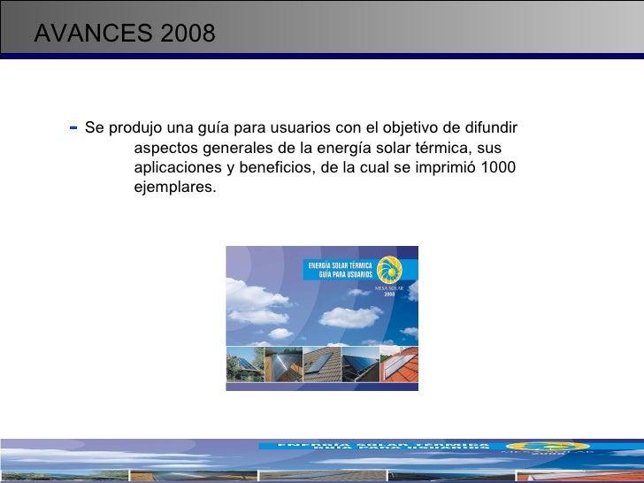 AVANCES 2008 -   Se produjo una guía para usuarios con el objetivo de difundir  aspectos generales de la energía solar tér...