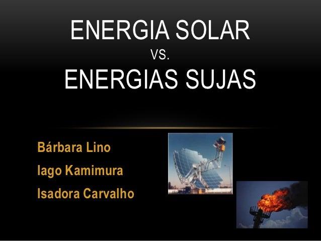 ENERGIA SOLAR                   VS.    ENERGIAS SUJASBárbara LinoIago KamimuraIsadora Carvalho