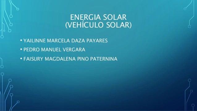 ENERGIA SOLAR (VEHÍCULO SOLAR) • YAILINNE MARCELA DAZA PAYARES • PEDRO MANUEL VERGARA • FAISURY MAGDALENA PINO PATERNINA