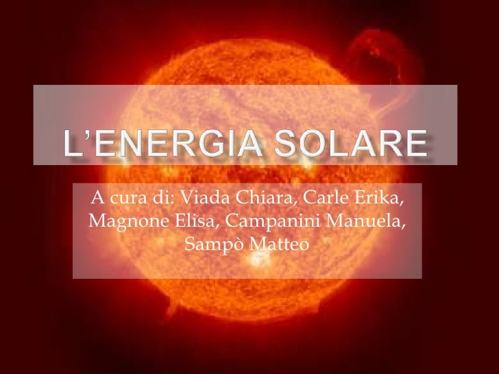 L'ENERGIA SOLARE<br />A cura di: Viada Chiara, Carle Erika, Magnone Elisa, Campanini Manuela, Sampò Matteo<br />