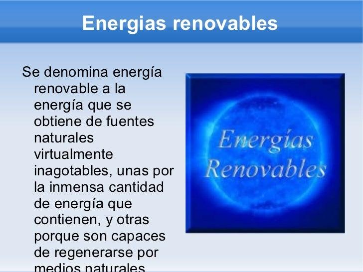 Energias renovables Se denomina energía renovable a la energía que se obtiene de fuentes naturales virtualmente inagotable...