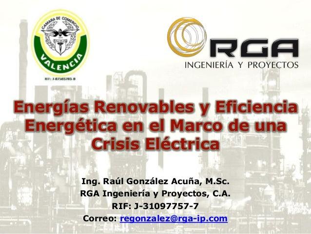 Energías Renovables y Eficiencia Energética en el Marco de una Crisis Eléctrica Ing. Raúl González Acuña, M.Sc. RGA Ingeni...