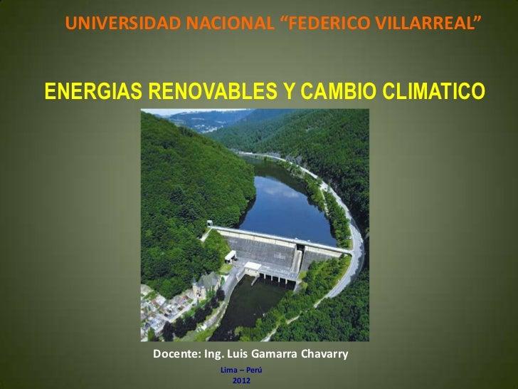 """UNIVERSIDAD NACIONAL """"FEDERICO VILLARREAL""""ENERGIAS RENOVABLES Y CAMBIO CLIMATICO         Docente: Ing. Luis Gamarra Chavar..."""