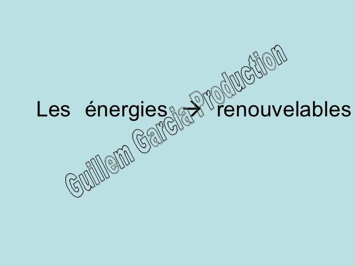 Les énergies    renouvelables Guillem Garcia Production
