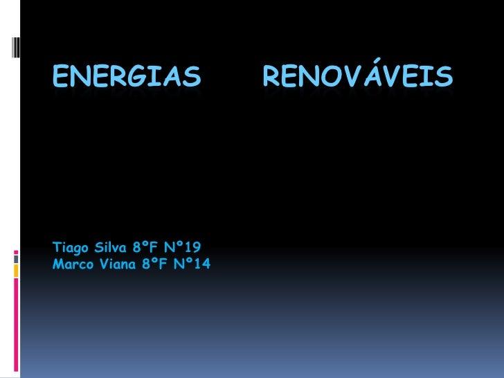 ENERGIAS               RENOVÁVEIS     Tiago Silva 8ºF Nº19 Marco Viana 8ºF Nº14