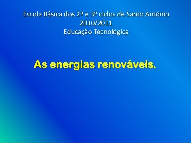 Escola Básica dos 2º e 3º ciclos de Santo António                   2010/2011              Educação Tecnológica   As energ...