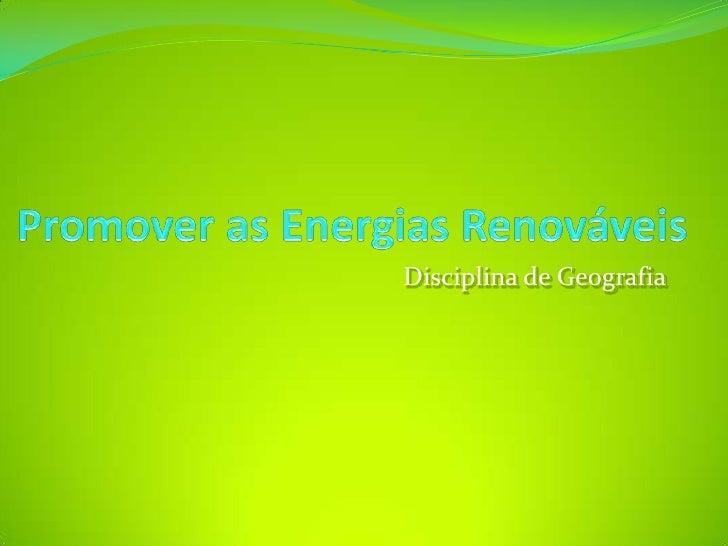 Promover as Energias Renováveis<br />Disciplina de Geografia<br />