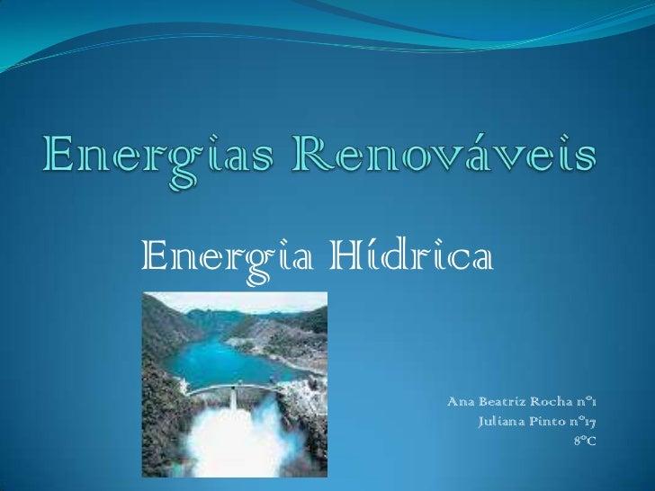 Energias Renováveis<br />Energia Hídrica <br />Ana Beatriz Rocha nº1 <br />Juliana Pinto nº17<br />8ºC<br />