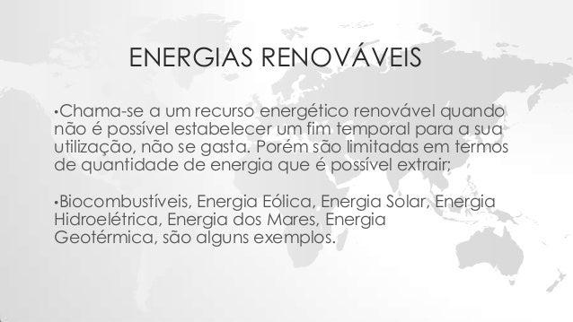 ENERGIAS RENOVÁVEIS •Chama-se a um recurso energético renovável quando não é possível estabelecer um fim temporal para a s...