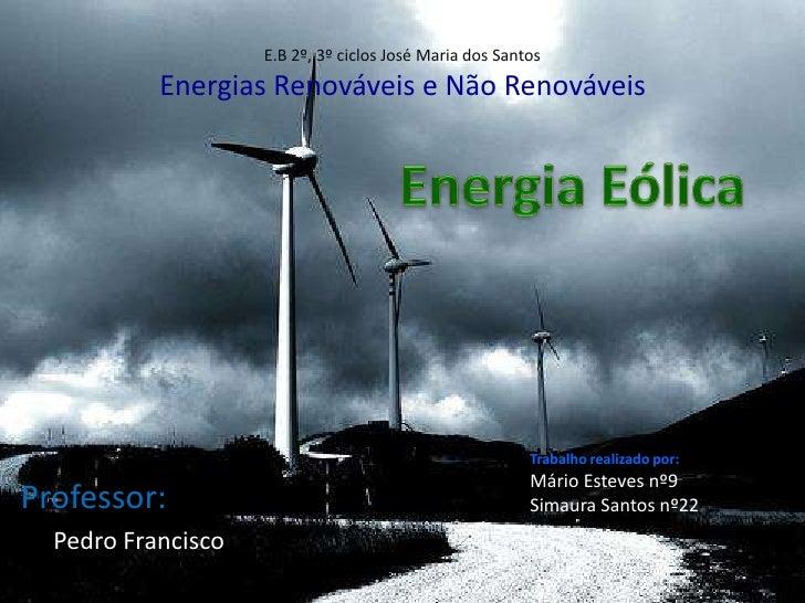 E.B 2º, 3º ciclos José Maria dos SantosEnergias Renováveis e Não Renováveis<br />Energia Eólica<br />Trabalho realizado po...