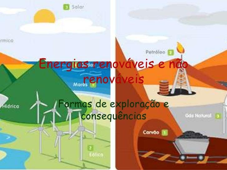 Energias renováveis e não renováveis<br />Formas de exploração e consequências <br />