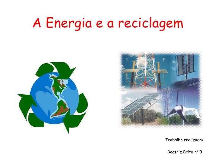 A Energia e a reciclagem                          Trabalho realizado:                        Beatriz Brito nº 3