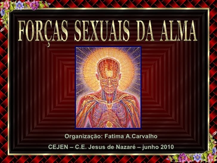 FORÇAS  SEXUAIS  DA  ALMA Organização: Fatima A.Carvalho CEJEN – C.E. Jesus de Nazaré – junho 2010