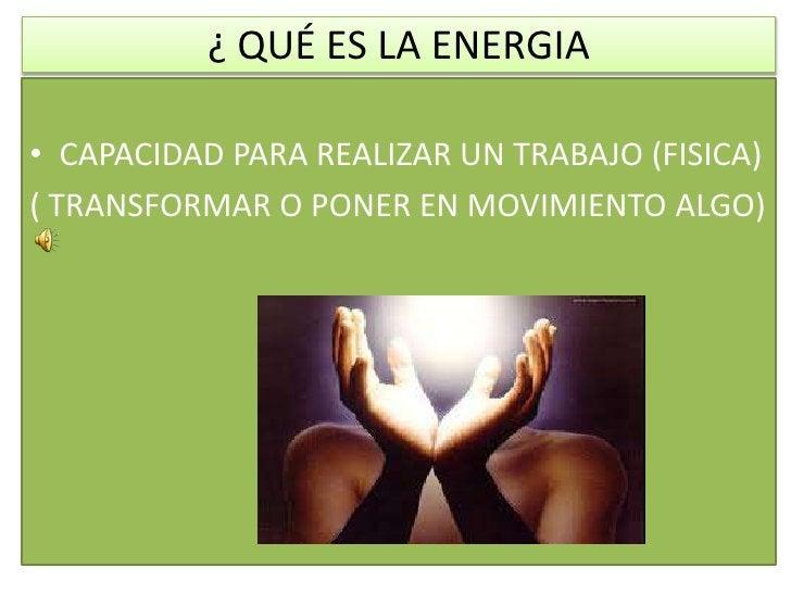 ¿ QUÉ ES LA ENERGIA<br />CAPACIDAD PARA REALIZAR UN TRABAJO (FISICA)<br />( TRANSFORMAR O PONER EN MOVIMIENTO ALGO)<br />