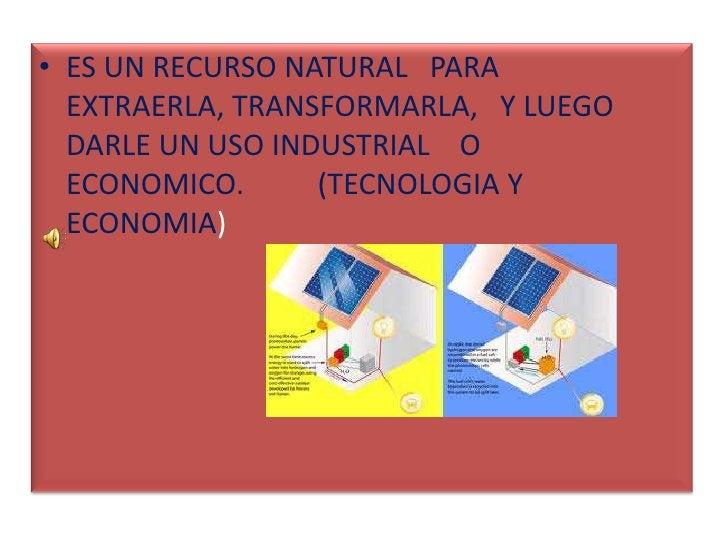 ES UN RECURSO NATURAL   PARA EXTRAERLA, TRANSFORMARLA,   Y LUEGO DARLE UN USO INDUSTRIAL    O      ECONOMICO.          (TE...