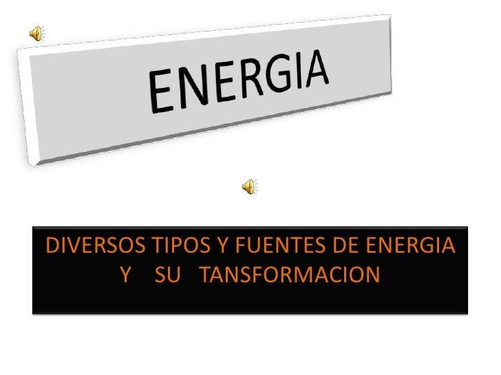 ENERGIA <br />DIVERSOS TIPOS Y FUENTES DE ENERGIA Y    SU   TANSFORMACION<br />