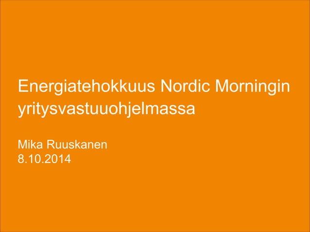 Energiatehokkuus Nordic Morningin  yritysvastuuohjelmassa  Mika Ruuskanen  8.10.2014