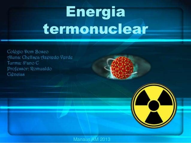 Energia termonuclear Colégio Dom Bosco Aluna: Chellsea Azevedo Verde Turma: 8°ano C Professor: Romualdo Ciências Manaus AM...