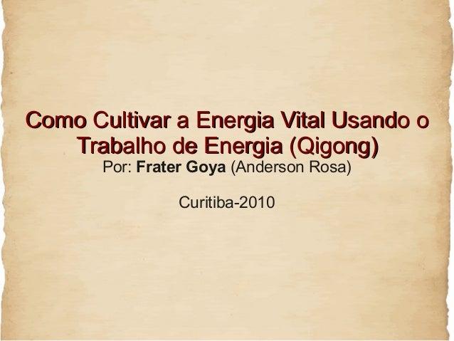 Como Cultivar a Energia Vital Usando o   Trabalho de Energia (Qigong)       Por: Frater Goya (Anderson Rosa)              ...