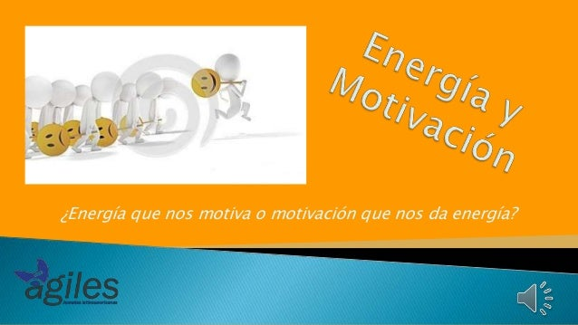 ¿Energía que nos motiva o motivación que nos da energía?