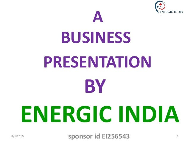 A BUSINESS PRESENTATION BY ENERGIC INDIA 8/1/2015 1sponsor id EI256543