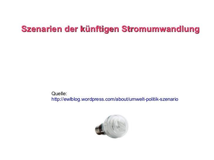 Szenarien der künftigen Stromumwandlung Quelle: http://ewlblog.wordpress.com/about/umwelt-politik-szenario
