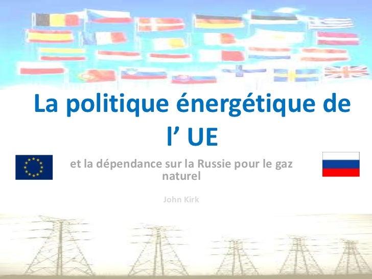 La politique énergétique de l' UE<br />et la dépendance sur la Russie pour le gaz naturel<br />John Kirk<br />