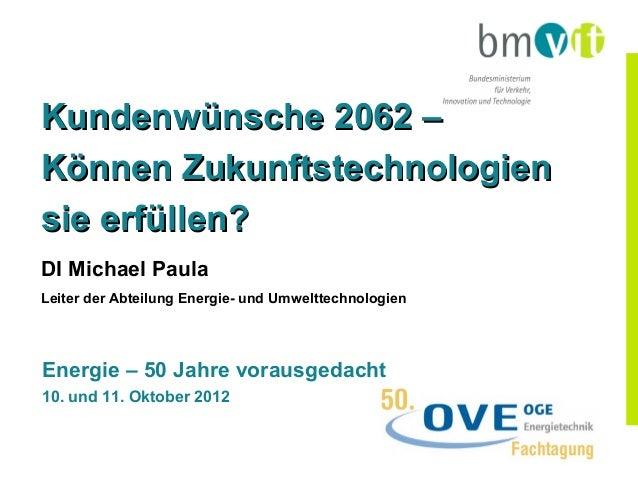 Kundenwünsche 2062 –Können Zukunftstechnologiensie erfüllen?DI Michael PaulaLeiter der Abteilung Energie- und Umwelttechno...