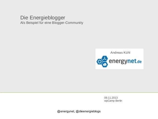Die Energieblogger Als Beispiel für eine Blogger-Community  Andreas Kühl  09.11.2013 wpCamp Berlin  @energynet, @dieenergi...