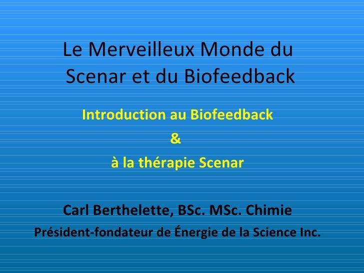 Le Merveilleux Monde du  Scenar et du Biofeedback Introduction au Biofeedback &  à la thérapie Scenar Carl Berthelette, BS...
