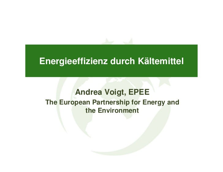 Energieeffizienz durch Kältemittel         Andrea Voigt, EPEE The European Partnership for Energy and            the Envir...