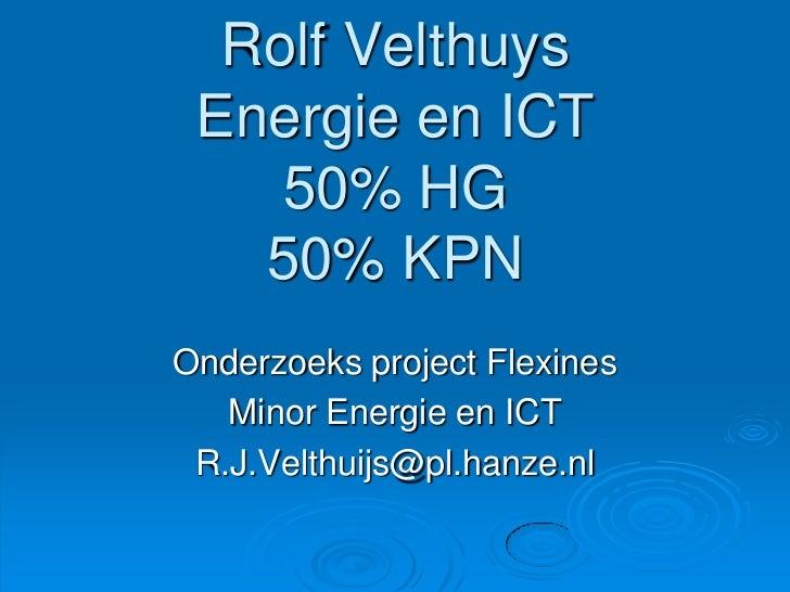 Rolf VelthuysEnergie en ICT50% HG50% KPN<br />Onderzoeks project Flexines<br />Minor Energie en ICT<br />R.J.Velthuijs@pl....