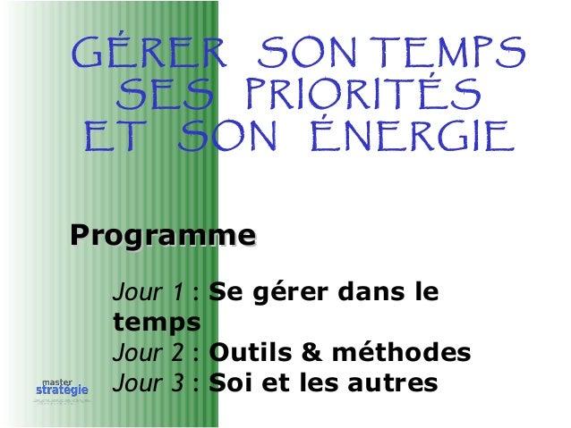 ProgrammeProgramme Jour 1 : Se gérer dans le temps Jour 2 : Outils & méthodes Jour 3 : Soi et les autres GÉRER SON TEMPS S...