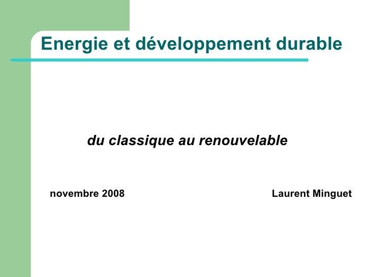 Energie et développement durable <ul><li>du classique au renouvelable </li></ul><ul><li>novembre 2008 Laurent Minguet  </l...