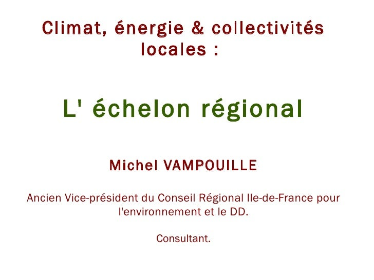 Climat, énergie & collectivités locales :  L' échelon régional Michel VAMPOUILLE Ancien Vice-président du Conseil Régional...