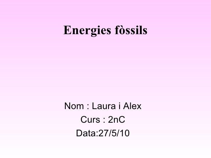 Energies fòssils Nom : Laura i Alex Curs : 2nC Data:27/5/10