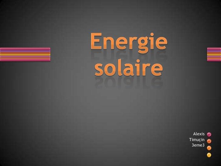 Energie solaire<br />Alexis<br />Timuçin<br />3eme3<br />