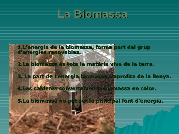 La Biomassa 1.L'energia de la biomassa, forma part del grup d'energies renovables.  2.La biomassa és tota la matèria viva ...